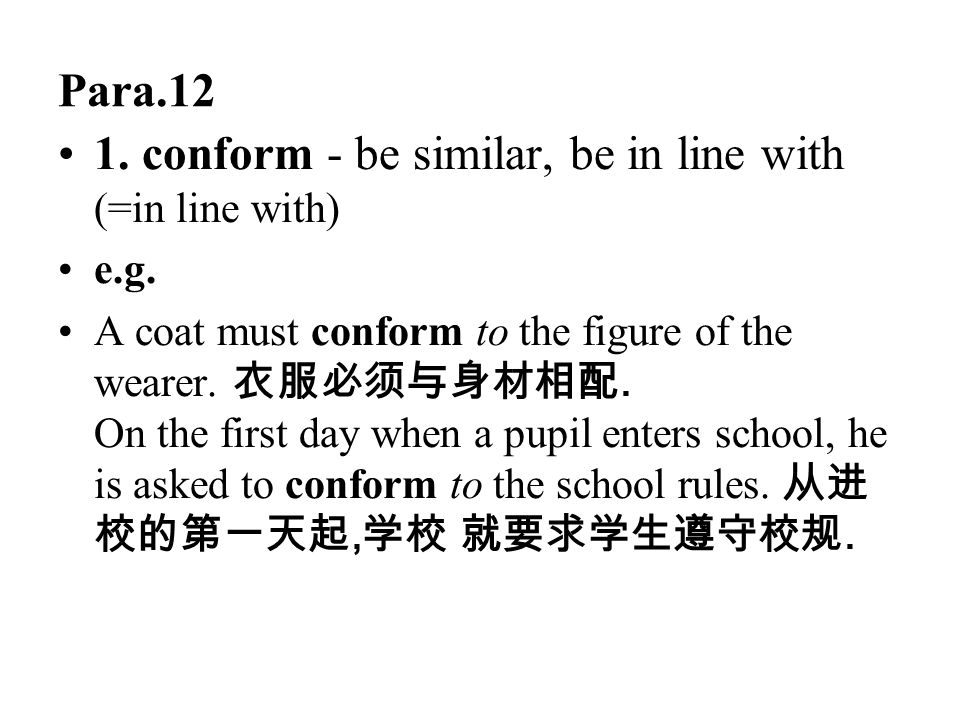 Para.12 1. conform - be similar, be in line with (=in line with) e.g. A coat must conform to the figure of the wearer. 衣服必须与身材相配. On the first day whe