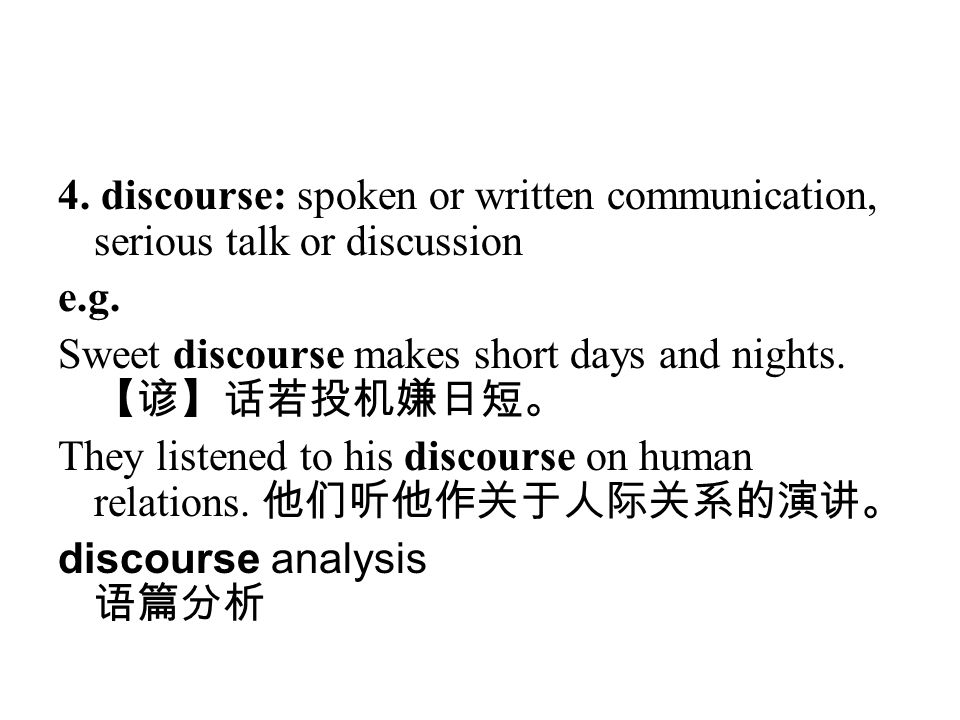 4. discourse: spoken or written communication, serious talk or discussion e.g. Sweet discourse makes short days and nights. 【谚】话若投机嫌日短。 They listened