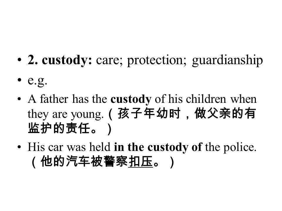 2. custody: care; protection; guardianship e.g. A father has the custody of his children when they are young. (孩子年幼时,做父亲的有 监护的责任。) His car was held in