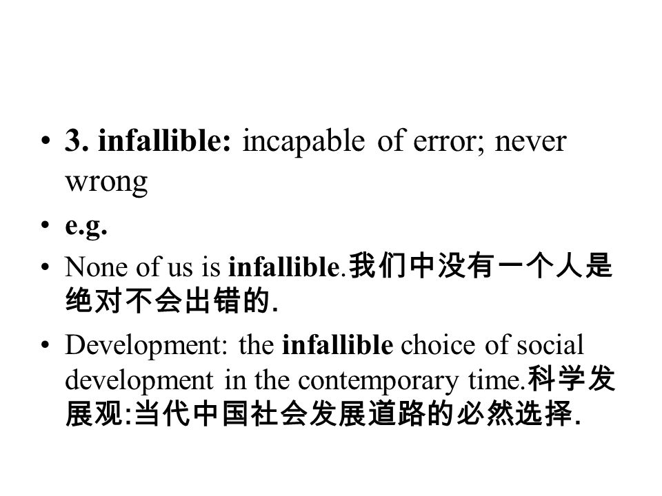 3. infallible: incapable of error; never wrong e.g. None of us is infallible. 我们中没有一个人是 绝对不会出错的. Development: the infallible choice of social developm