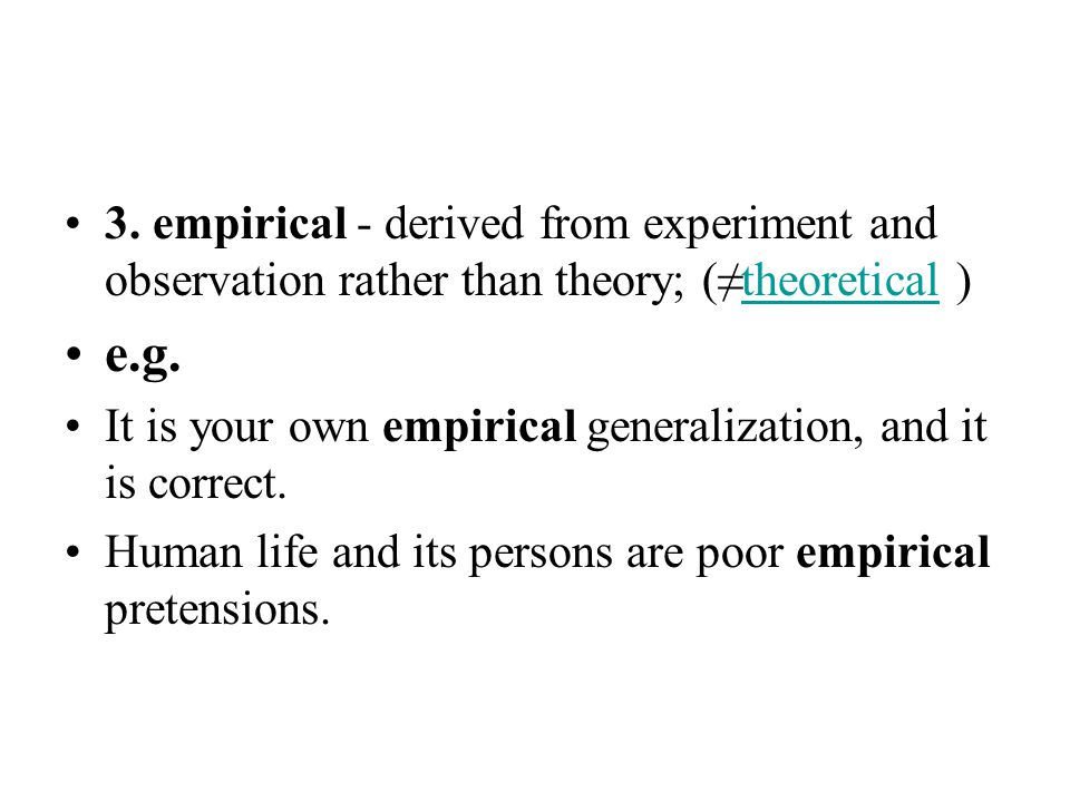 3. empirical - derived from experiment and observation rather than theory; (≠theoretical )theoretical e.g. It is your own empirical generalization, an