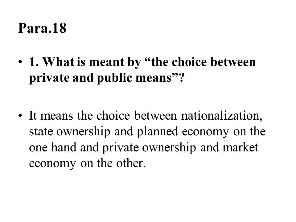 """Para.18 1. What is meant by """"the choice between private and public means""""? It means the choice between nationalization, state ownership and planned ec"""