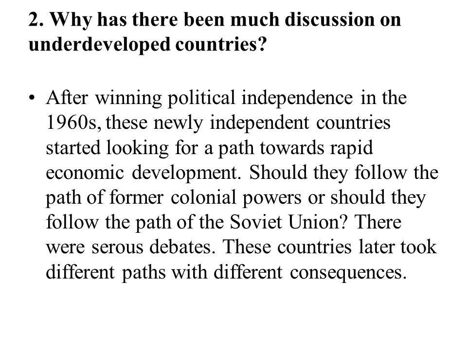 2. Why has there been much discussion on underdeveloped countries? After winning political independence in the 1960s, these newly independent countrie
