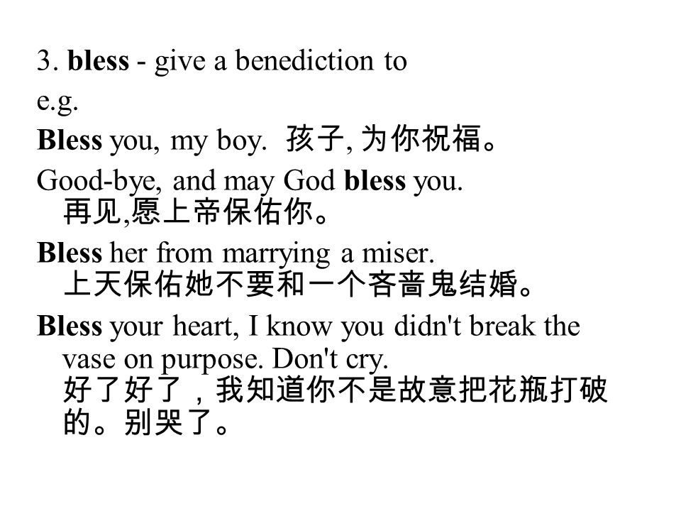 3. bless - give a benediction to e.g. Bless you, my boy. 孩子, 为你祝福。 Good-bye, and may God bless you. 再见, 愿上帝保佑你。 Bless her from marrying a miser. 上天保佑她