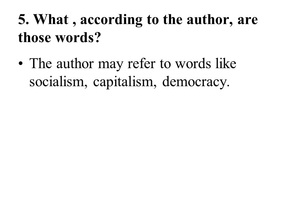 5. What, according to the author, are those words? The author may refer to words like socialism, capitalism, democracy.