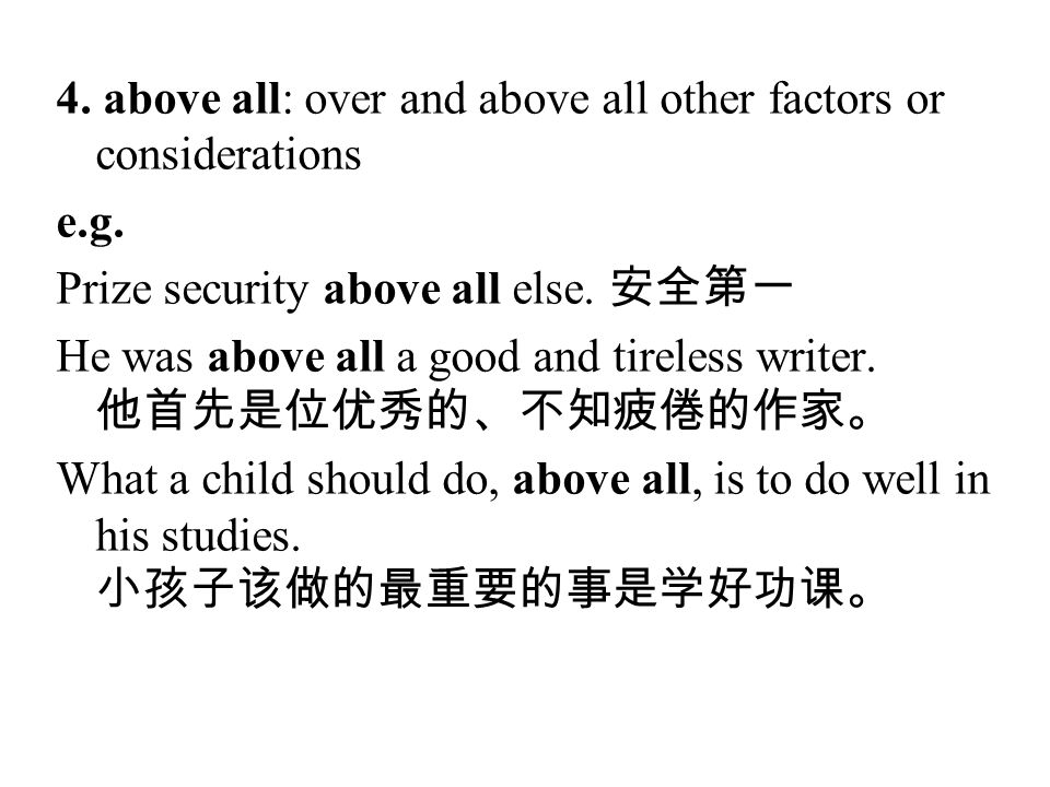 4. above all: over and above all other factors or considerations e.g. Prize security above all else. 安全第一 He was above all a good and tireless writer.