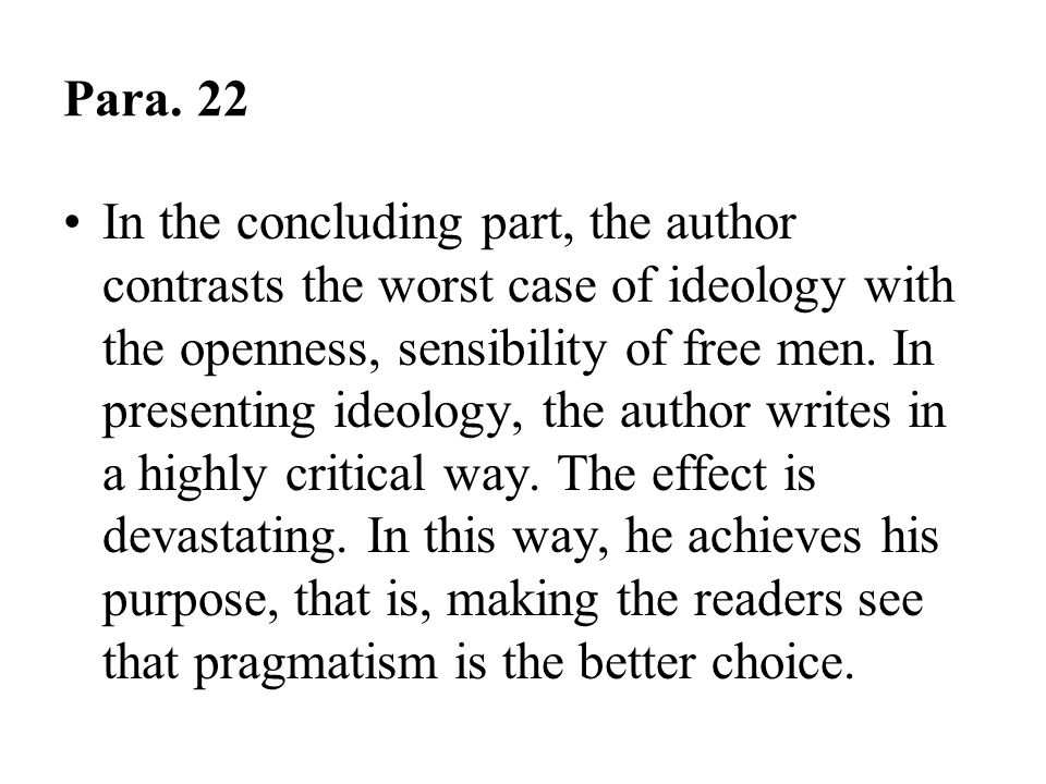 Para. 22 In the concluding part, the author contrasts the worst case of ideology with the openness, sensibility of free men. In presenting ideology, t