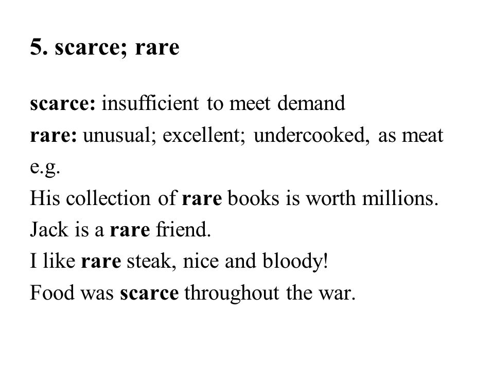 5. scarce; rare scarce: insufficient to meet demand rare: unusual; excellent; undercooked, as meat e.g. His collection of rare books is worth millions
