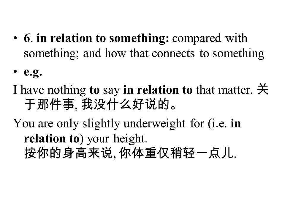 6. in relation to something: compared with something; and how that connects to something e.g. I have nothing to say in relation to that matter. 关 于那件事