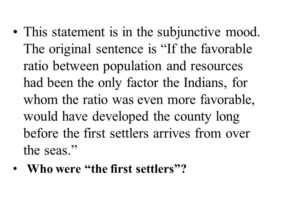 """This statement is in the subjunctive mood. The original sentence is """"If the favorable ratio between population and resources had been the only factor"""