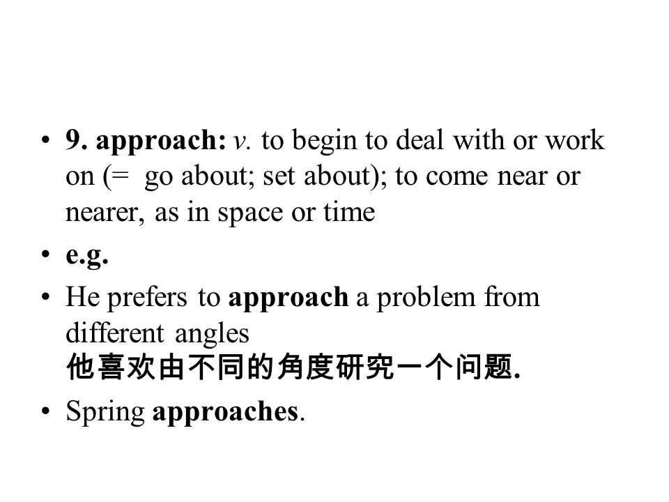9. approach: v. to begin to deal with or work on (= go about; set about); to come near or nearer, as in space or time e.g. He prefers to approach a pr