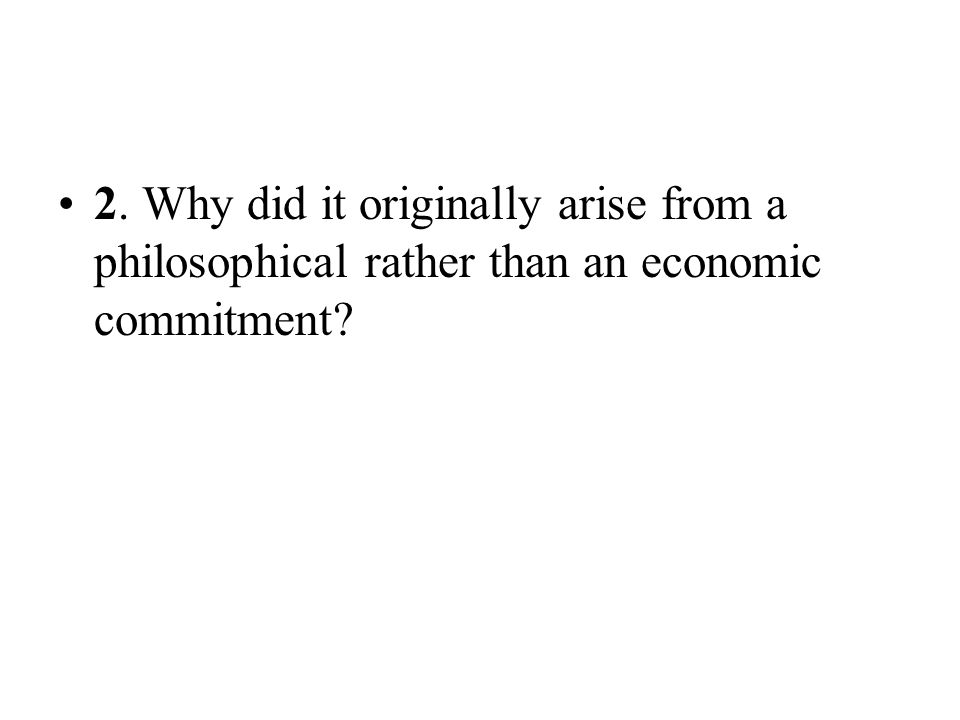 2. Why did it originally arise from a philosophical rather than an economic commitment?