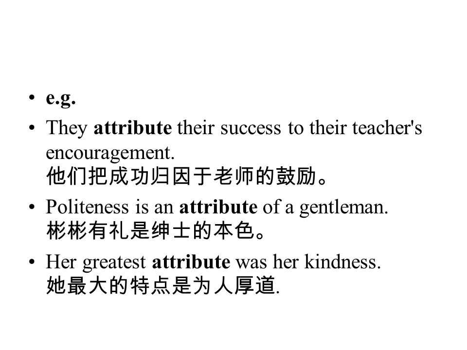 e.g. They attribute their success to their teacher's encouragement. 他们把成功归因于老师的鼓励。 Politeness is an attribute of a gentleman. 彬彬有礼是绅士的本色。 Her greatest