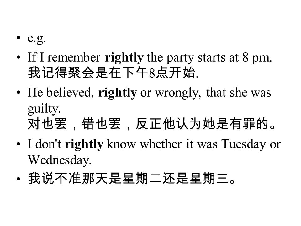 e.g. If I remember rightly the party starts at 8 pm. 我记得聚会是在下午 8 点开始. He believed, rightly or wrongly, that she was guilty. 对也罢,错也罢,反正他认为她是有罪的。 I don'