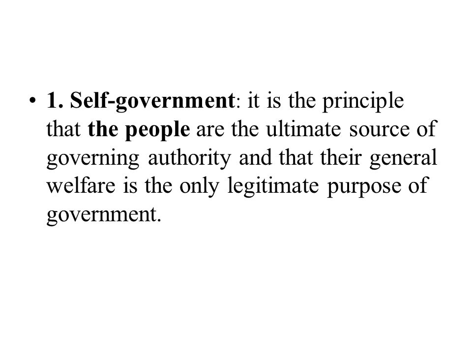 1. Self-government : it is the principle that the people are the ultimate source of governing authority and that their general welfare is the only leg