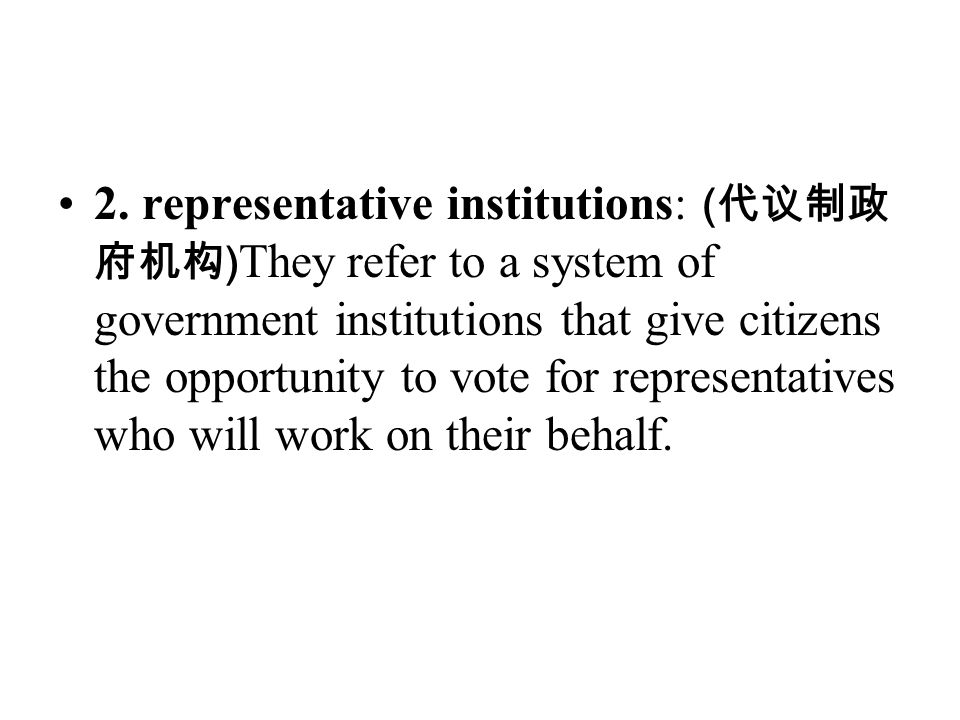 2. representative institutions: ( 代议制政 府机构 ) They refer to a system of government institutions that give citizens the opportunity to vote for represen