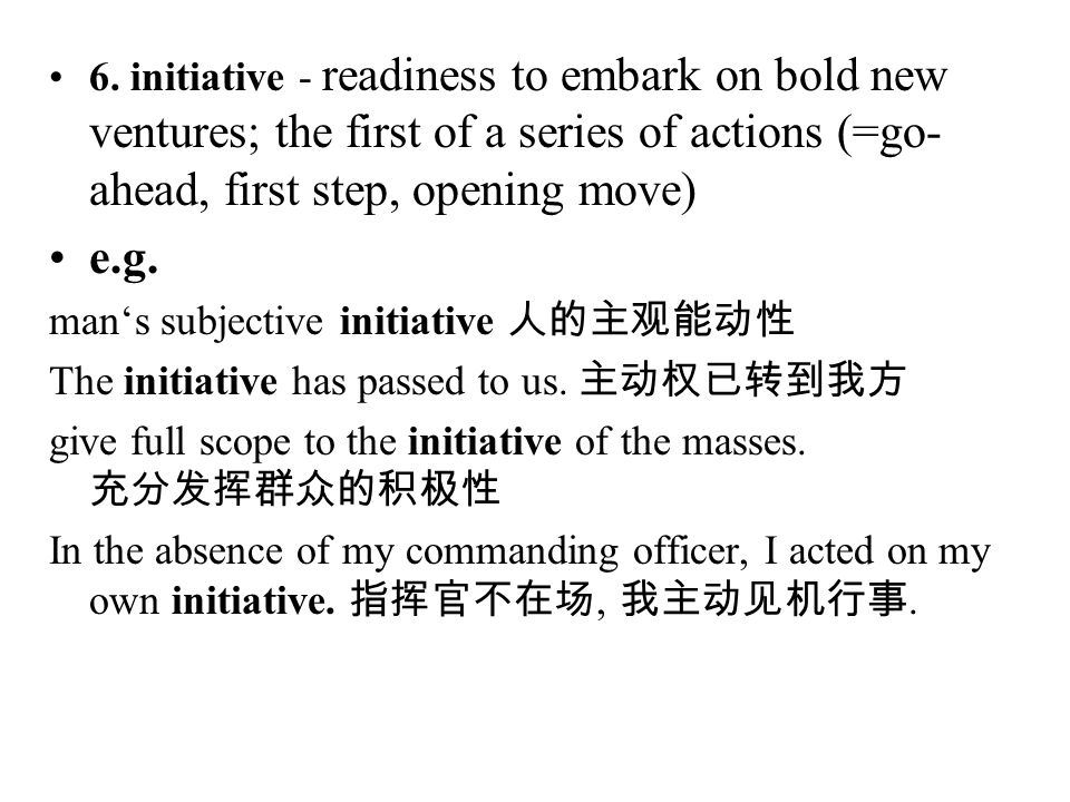 6. initiative - readiness to embark on bold new ventures; the first of a series of actions (=go- ahead, first step, opening move) e.g. man's subjectiv