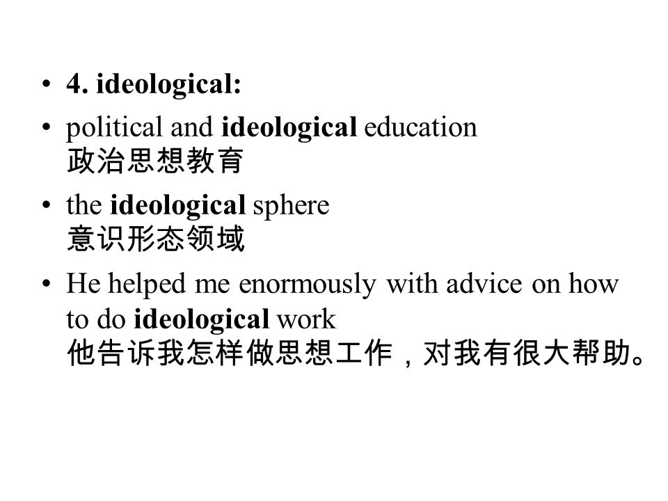 4. ideological: political and ideological education 政治思想教育 the ideological sphere 意识形态领域 He helped me enormously with advice on how to do ideological