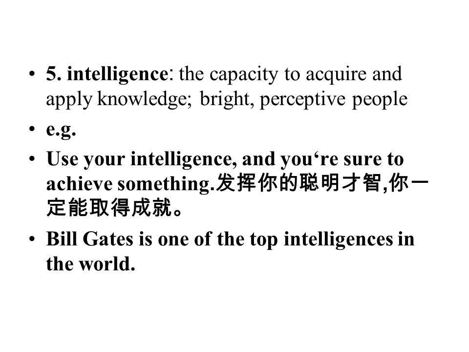 5. intelligence : the capacity to acquire and apply knowledge; bright, perceptive people e.g. Use your intelligence, and you're sure to achieve someth