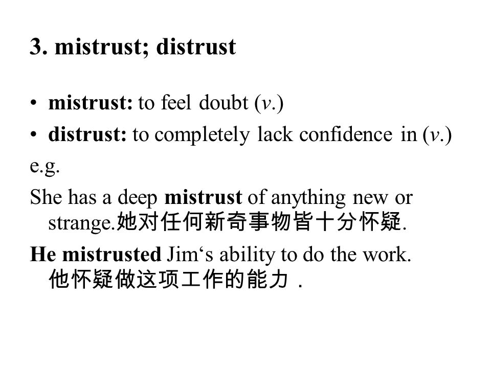3. mistrust; distrust mistrust: to feel doubt (v.) distrust: to completely lack confidence in (v.) e.g. She has a deep mistrust of anything new or str