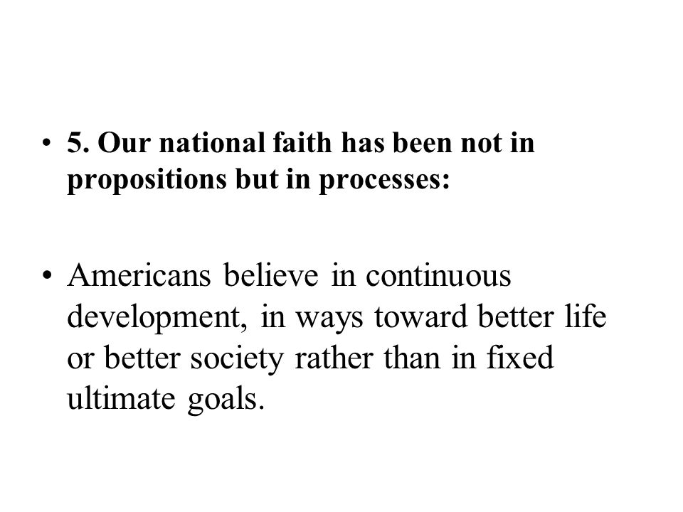 5. Our national faith has been not in propositions but in processes: Americans believe in continuous development, in ways toward better life or better
