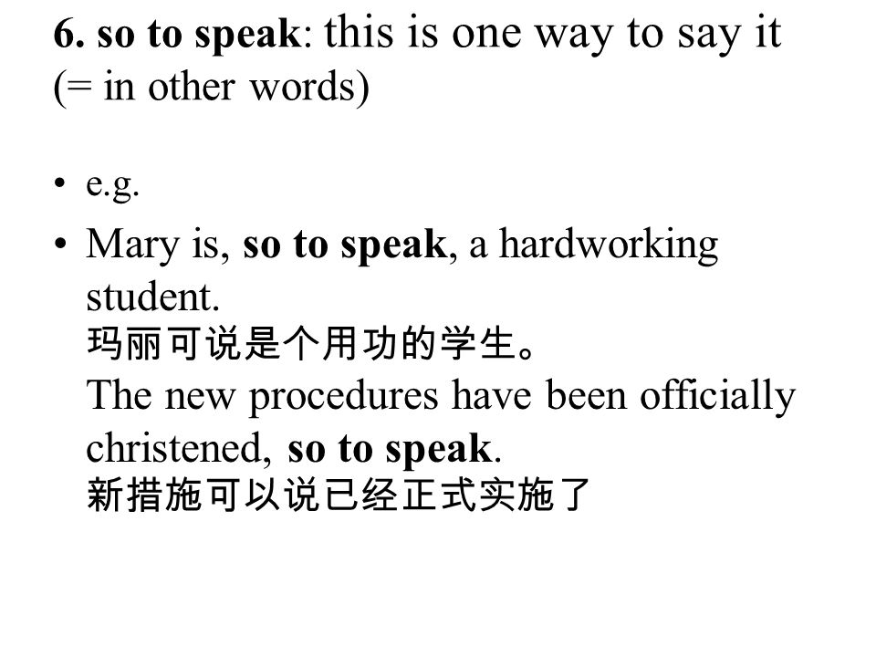 6. so to speak: this is one way to say it (= in other words) e.g. Mary is, so to speak, a hardworking student. 玛丽可说是个用功的学生。 The new procedures have be