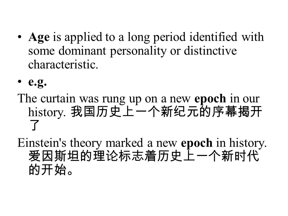 Age is applied to a long period identified with some dominant personality or distinctive characteristic. e.g. The curtain was rung up on a new epoch i