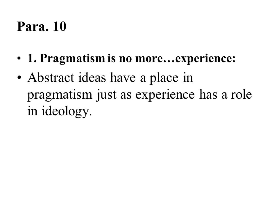 Para. 10 1. Pragmatism is no more…experience: Abstract ideas have a place in pragmatism just as experience has a role in ideology.