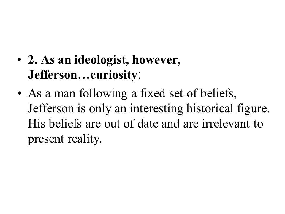 2. As an ideologist, however, Jefferson…curiosity : As a man following a fixed set of beliefs, Jefferson is only an interesting historical figure. His