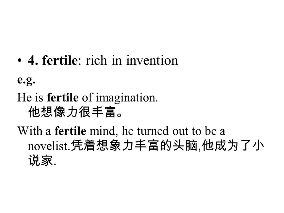 4. fertile: rich in invention e.g. He is fertile of imagination. 他想像力很丰富。 With a fertile mind, he turned out to be a novelist. 凭着想象力丰富的头脑, 他成为了小 说家.