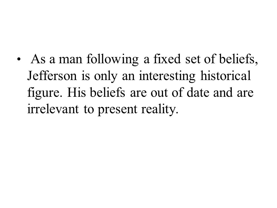 As a man following a fixed set of beliefs, Jefferson is only an interesting historical figure. His beliefs are out of date and are irrelevant to prese