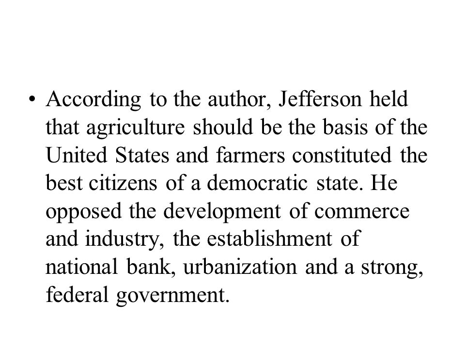 According to the author, Jefferson held that agriculture should be the basis of the United States and farmers constituted the best citizens of a democ