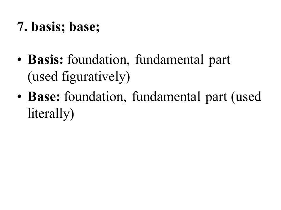 7. basis; base; Basis: foundation, fundamental part (used figuratively) Base: foundation, fundamental part (used literally)