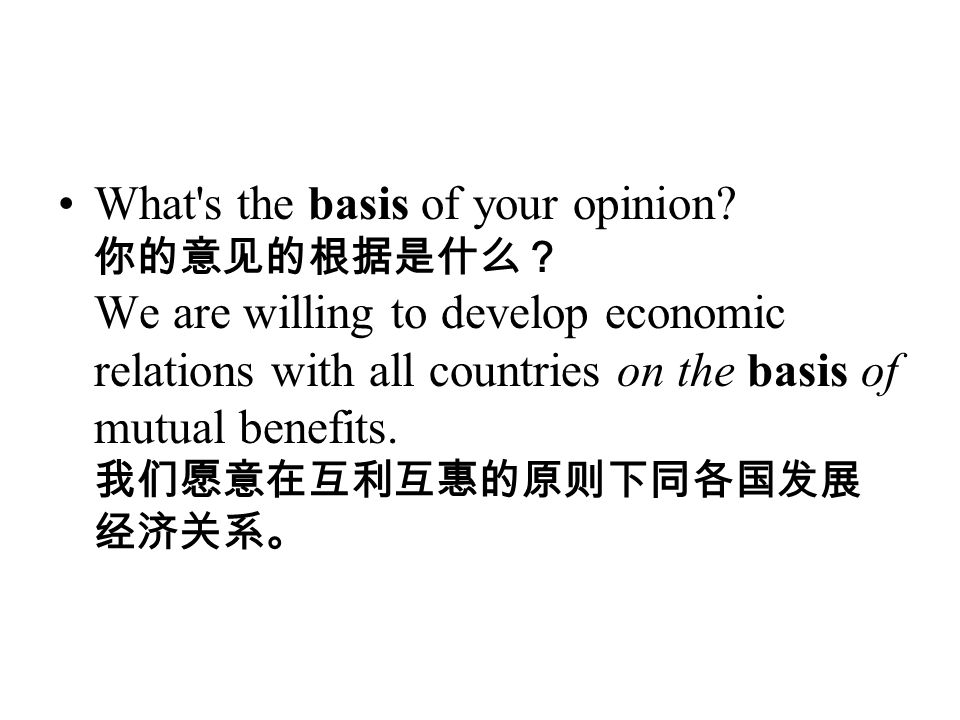 What's the basis of your opinion? 你的意见的根据是什么? We are willing to develop economic relations with all countries on the basis of mutual benefits. 我们愿意在互利