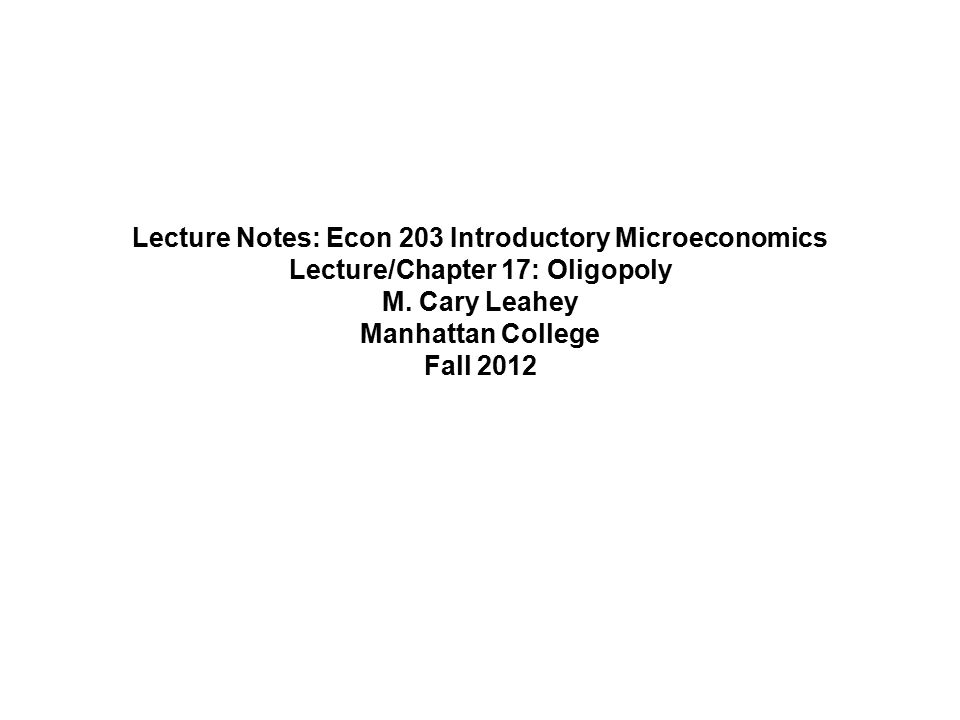 Lecture Notes: Econ 203 Introductory Microeconomics Lecture/Chapter 17: Oligopoly M.