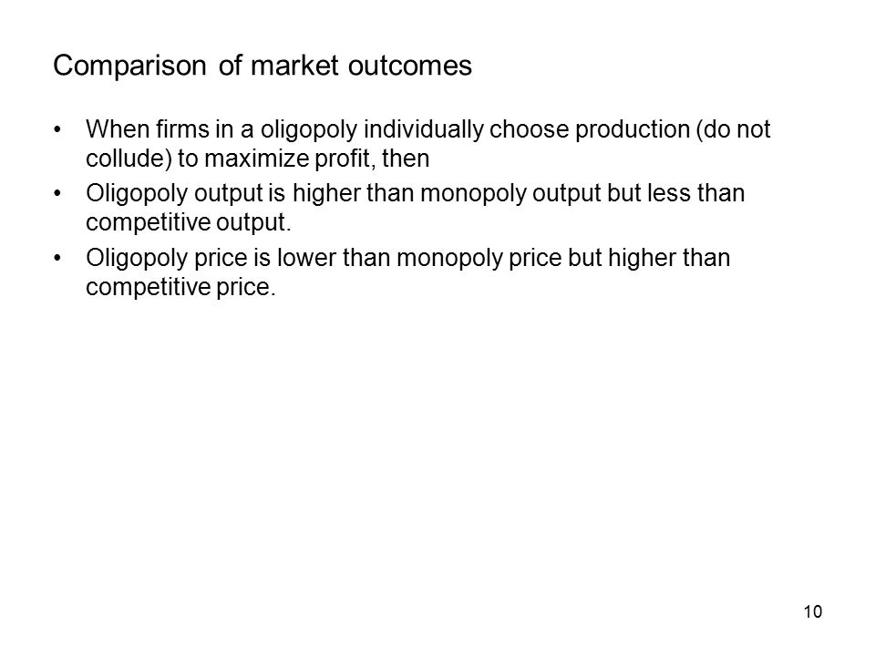 10 Comparison of market outcomes When firms in a oligopoly individually choose production (do not collude) to maximize profit, then Oligopoly output is higher than monopoly output but less than competitive output.