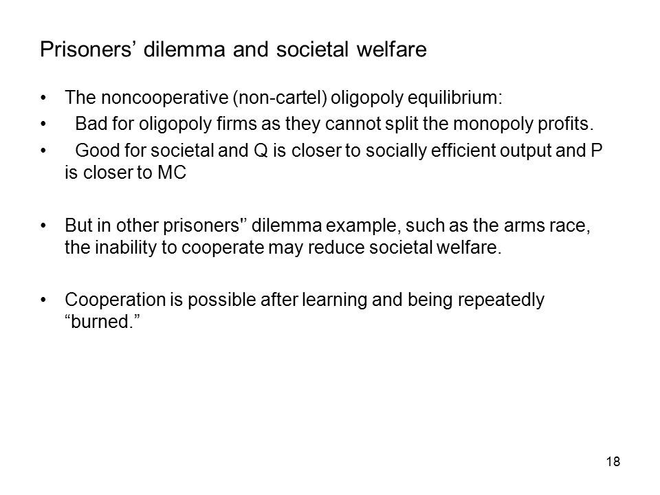18 Prisoners' dilemma and societal welfare The noncooperative (non-cartel) oligopoly equilibrium: Bad for oligopoly firms as they cannot split the monopoly profits.