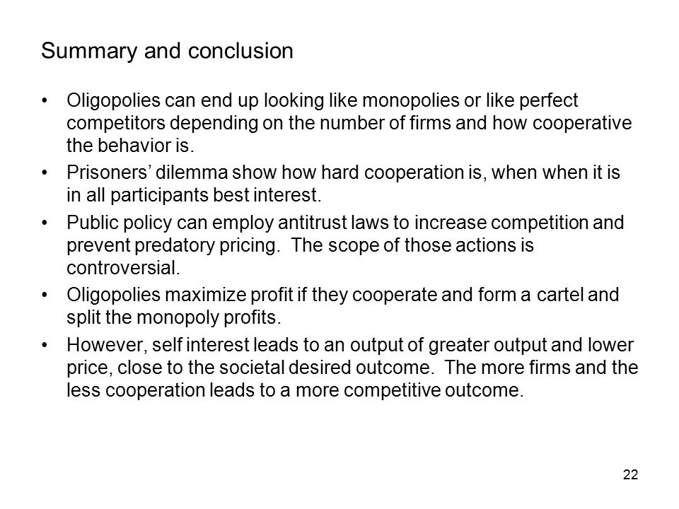 22 Summary and conclusion Oligopolies can end up looking like monopolies or like perfect competitors depending on the number of firms and how cooperative the behavior is.