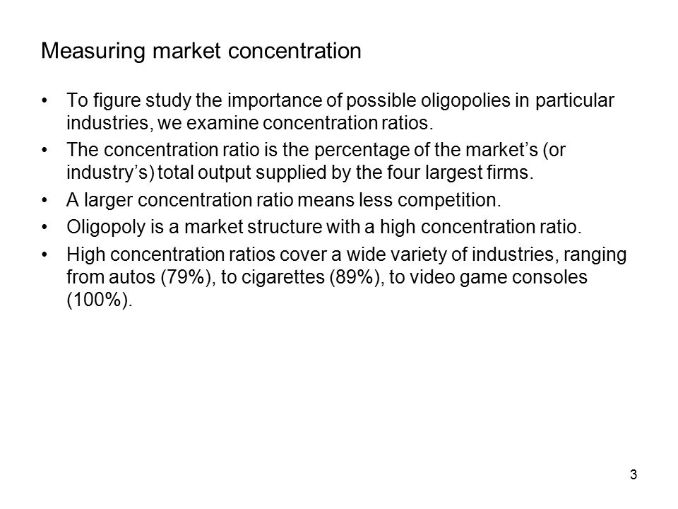 3 Measuring market concentration To figure study the importance of possible oligopolies in particular industries, we examine concentration ratios.