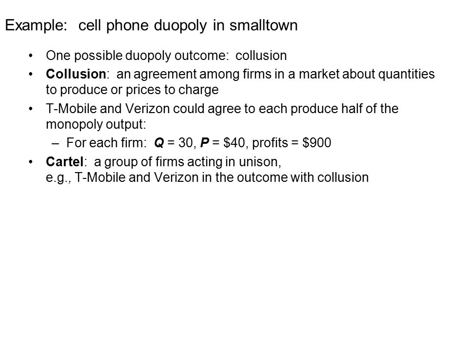 Example: cell phone duopoly in smalltown One possible duopoly outcome: collusion Collusion: an agreement among firms in a market about quantities to produce or prices to charge T-Mobile and Verizon could agree to each produce half of the monopoly output: –For each firm: Q = 30, P = $40, profits = $900 Cartel: a group of firms acting in unison, e.g., T-Mobile and Verizon in the outcome with collusion