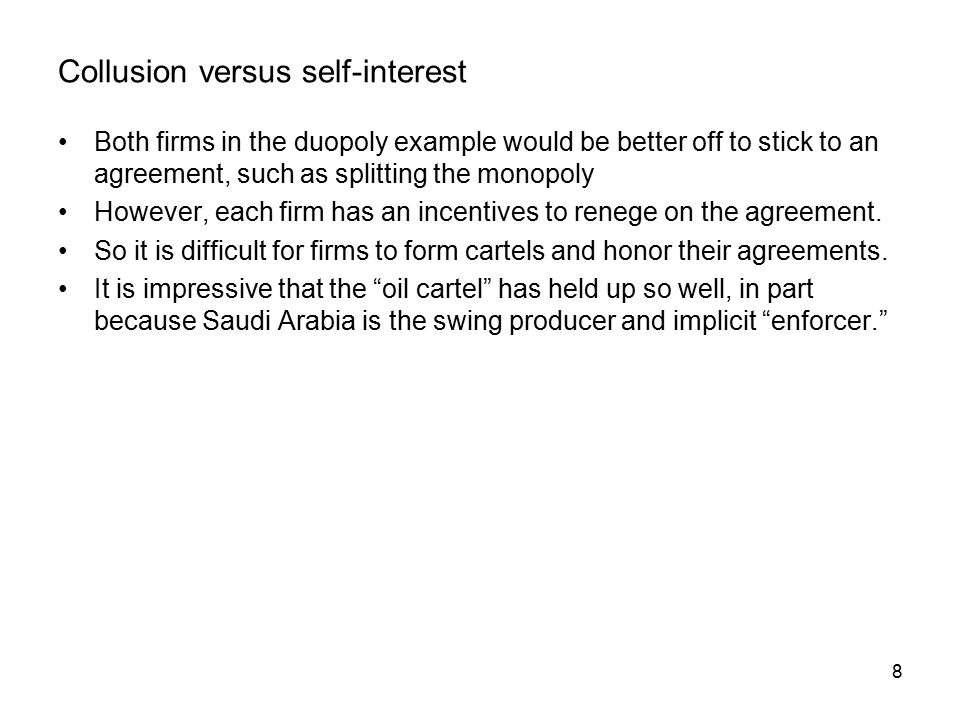 8 Collusion versus self-interest Both firms in the duopoly example would be better off to stick to an agreement, such as splitting the monopoly However, each firm has an incentives to renege on the agreement.