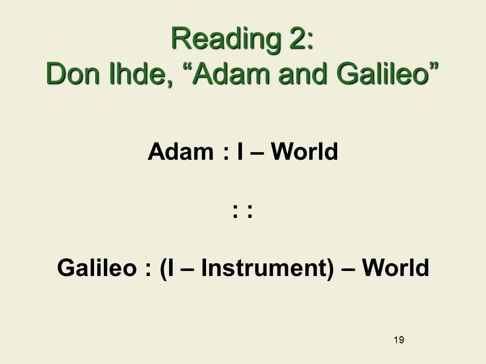 19 Reading 2: Don Ihde, Adam and Galileo Adam : I – World : Galileo : (I – Instrument) – World