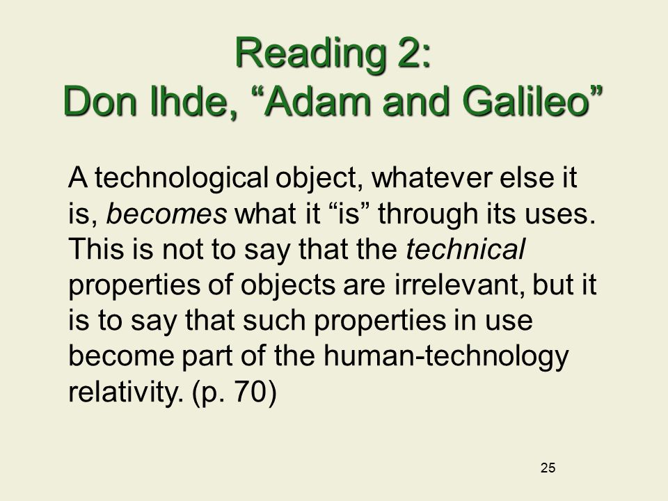 25 Reading 2: Don Ihde, Adam and Galileo A technological object, whatever else it is, becomes what it is through its uses.