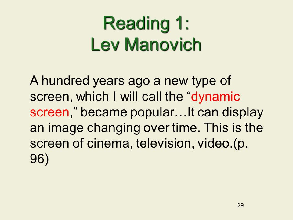 29 Reading 1: Lev Manovich A hundred years ago a new type of screen, which I will call the dynamic screen, became popular…It can display an image changing over time.