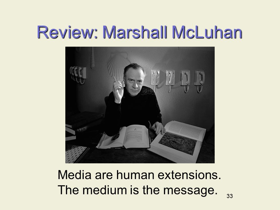 33 Review: Marshall McLuhan Media are human extensions. The medium is the message.