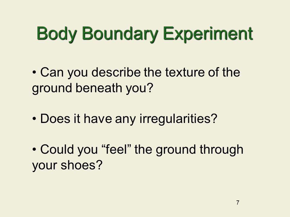7 Body Boundary Experiment Can you describe the texture of the ground beneath you.