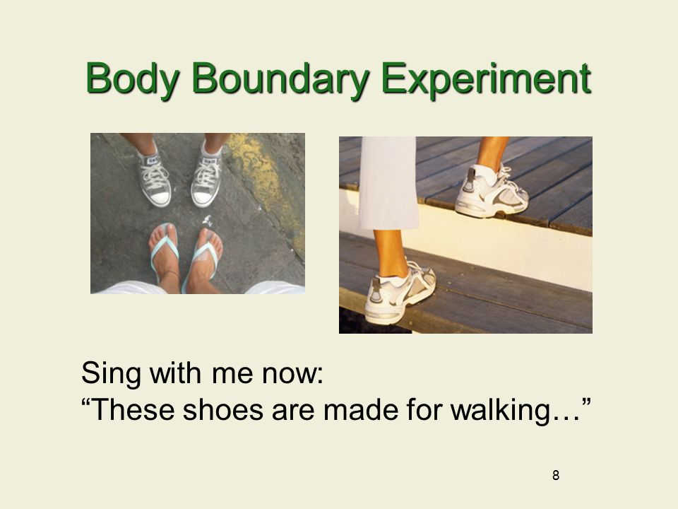 8 Body Boundary Experiment Sing with me now: These shoes are made for walking…