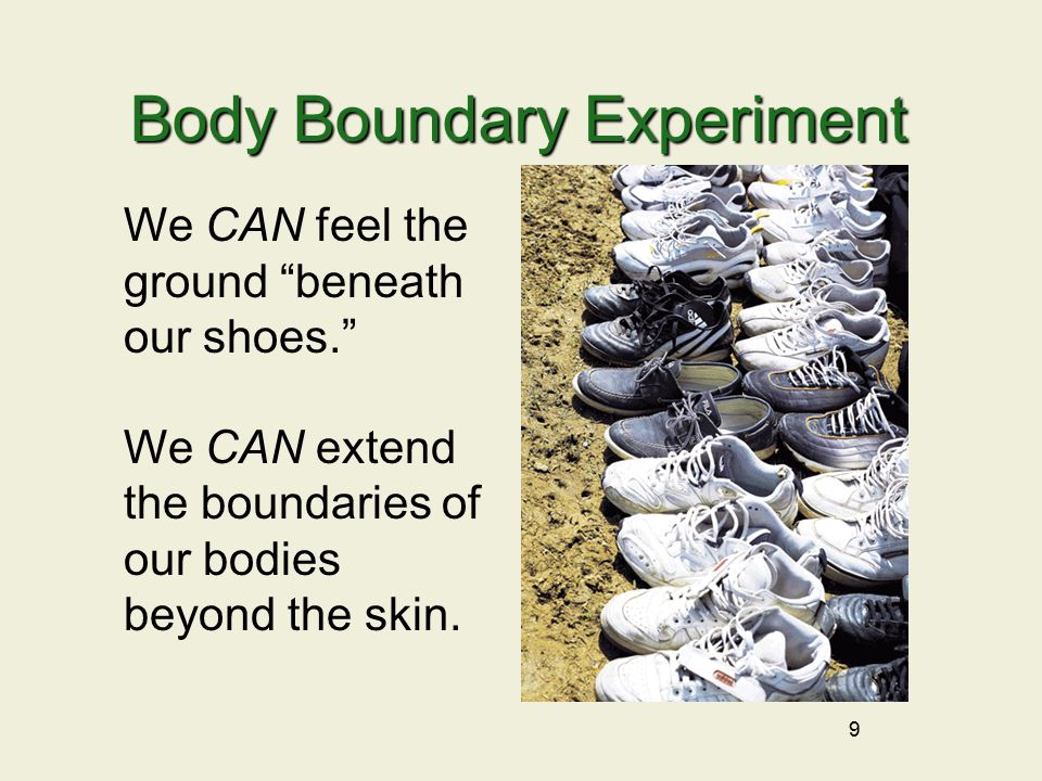 9 Body Boundary Experiment We CAN feel the ground beneath our shoes. We CAN extend the boundaries of our bodies beyond the skin.