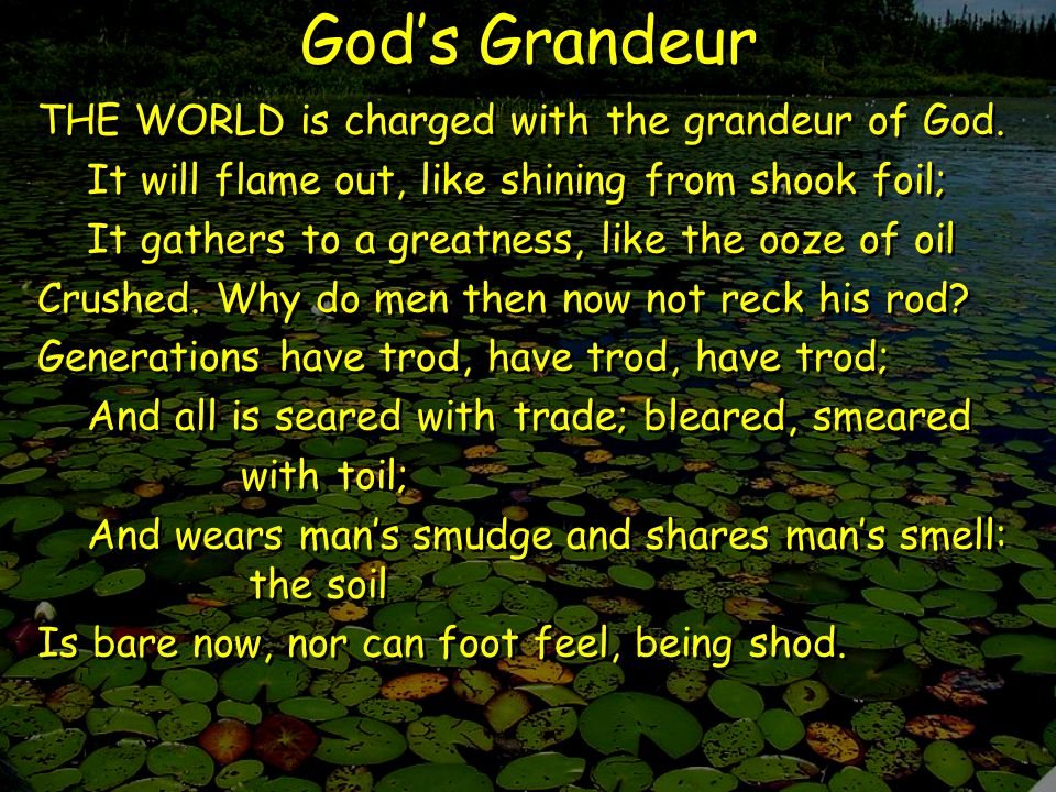 God's Grandeur And for all this, nature is never spent; There lives the dearest freshness deep down things; And though the last lights off the black West went Oh, morning, at the brown brink eastward, springs— Because the Holy Ghost over the bent World broods with warm breast and with ah.