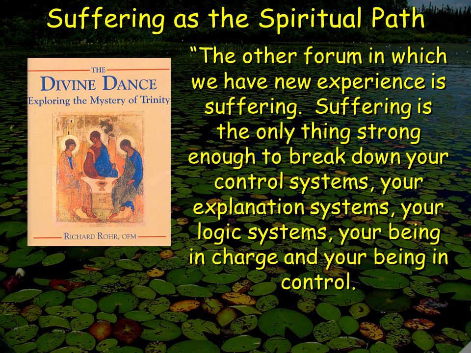 Suffering as the Spiritual Path The other forum in which we have new experience is suffering.